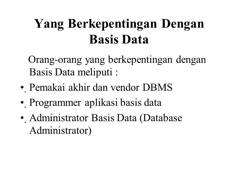 Yang Berkepentingan Dengan Basis Data Orang-orang yang berkepentingan dengan Basis Data meliputi : Pemakai akhir dan vendor DBMS Programmer aplikasi