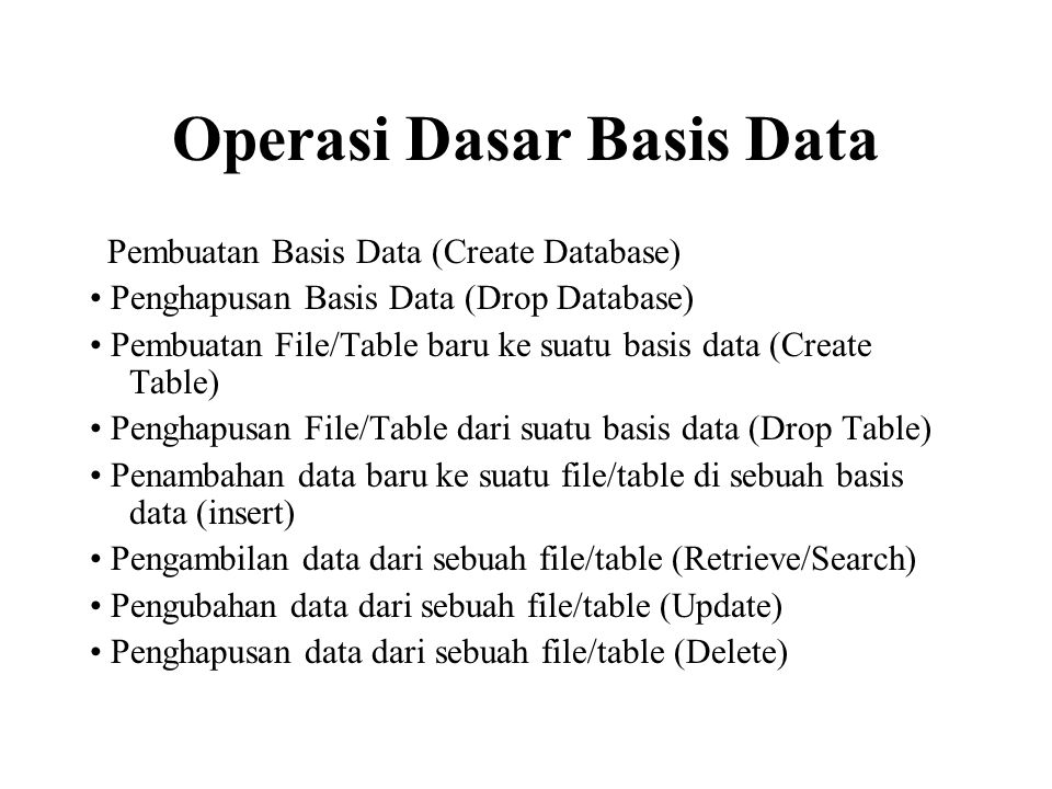 Operasi Dasar Basis Data Pembuatan Basis Data (Create Database) Penghapusan Basis Data (Drop Database) Pembuatan File/Table baru ke suatu basis data (Create Table) Penghapusan File/Table dari suatu basis data (Drop Table) Penambahan data baru ke suatu file/table di sebuah basis data (insert) Pengambilan data dari sebuah file/table (Retrieve/Search) Pengubahan data dari sebuah file/table (Update) Penghapusan data dari sebuah file/table (Delete)