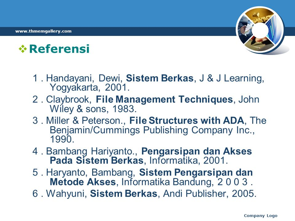  Referensi 1. Handayani, Dewi, Sistem Berkas, J & J Learning, Yogyakarta, 2001. 2. Claybrook, File Management Techniques, John Wiley & sons, 1983. 3.