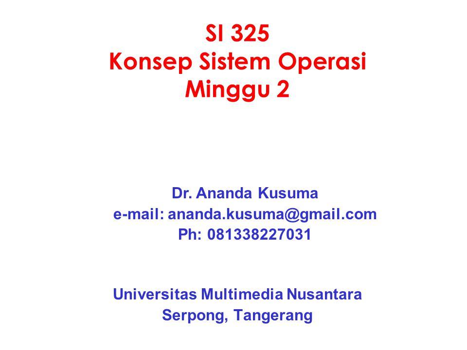 SI 325 Konsep Sistem Operasi Minggu 2 Universitas Multimedia Nusantara Serpong, Tangerang Dr. Ananda Kusuma e-mail: ananda.kusuma@gmail.com Ph: 081338