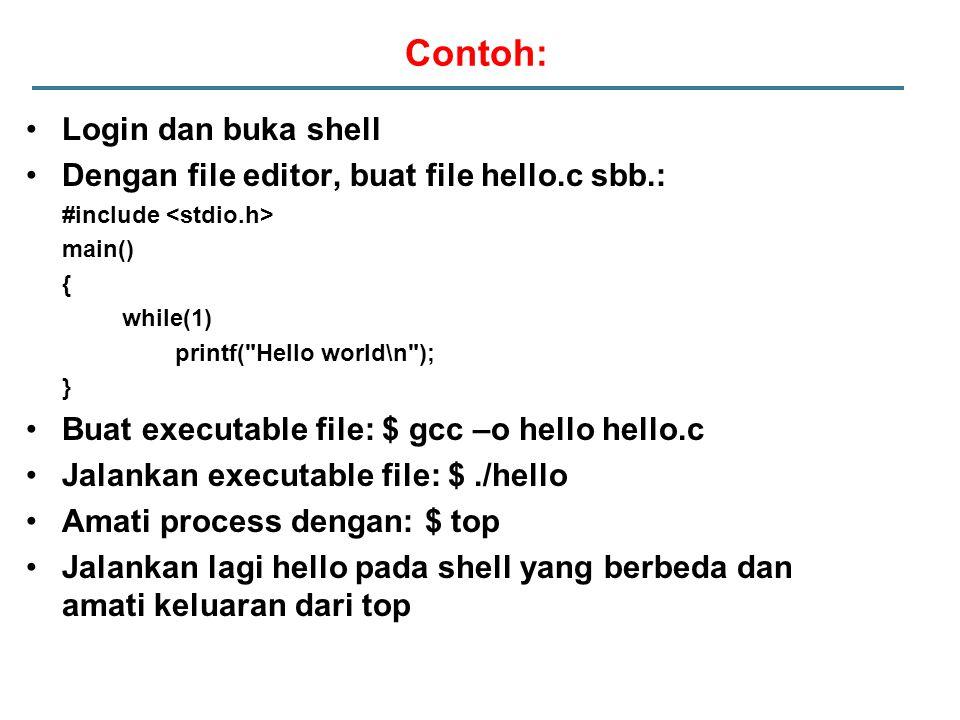Contoh: Login dan buka shell Dengan file editor, buat file hello.c sbb.: #include main() { while(1) printf( Hello world\n ); } Buat executable file: $ gcc –o hello hello.c Jalankan executable file: $./hello Amati process dengan: $ top Jalankan lagi hello pada shell yang berbeda dan amati keluaran dari top