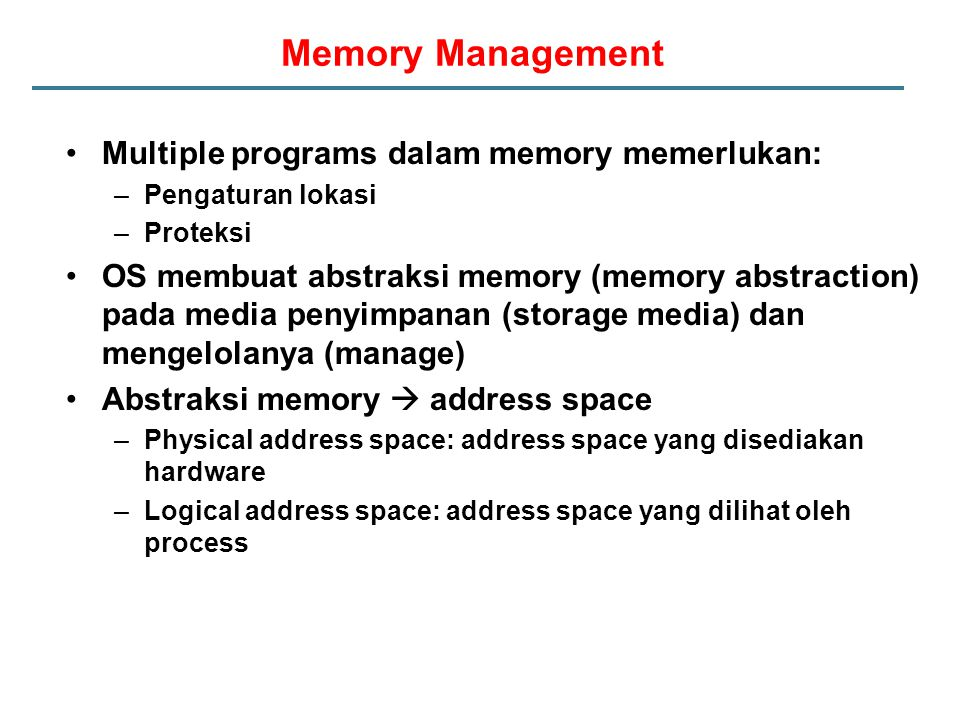 Memory Management Multiple programs dalam memory memerlukan: –Pengaturan lokasi –Proteksi OS membuat abstraksi memory (memory abstraction) pada media