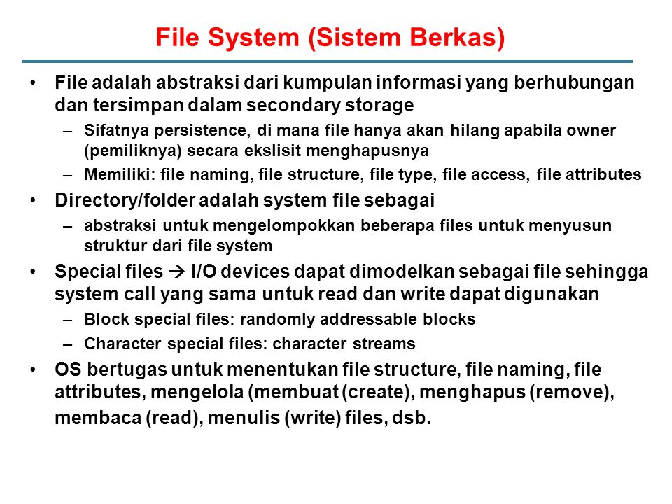 File System (Sistem Berkas) File adalah abstraksi dari kumpulan informasi yang berhubungan dan tersimpan dalam secondary storage –Sifatnya persistence, di mana file hanya akan hilang apabila owner (pemiliknya) secara ekslisit menghapusnya –Memiliki: file naming, file structure, file type, file access, file attributes Directory/folder adalah system file sebagai –abstraksi untuk mengelompokkan beberapa files untuk menyusun struktur dari file system Special files  I/O devices dapat dimodelkan sebagai file sehingga system call yang sama untuk read dan write dapat digunakan –Block special files: randomly addressable blocks –Character special files: character streams OS bertugas untuk menentukan file structure, file naming, file attributes, mengelola (membuat (create), menghapus (remove), membaca (read), menulis (write) files, dsb.