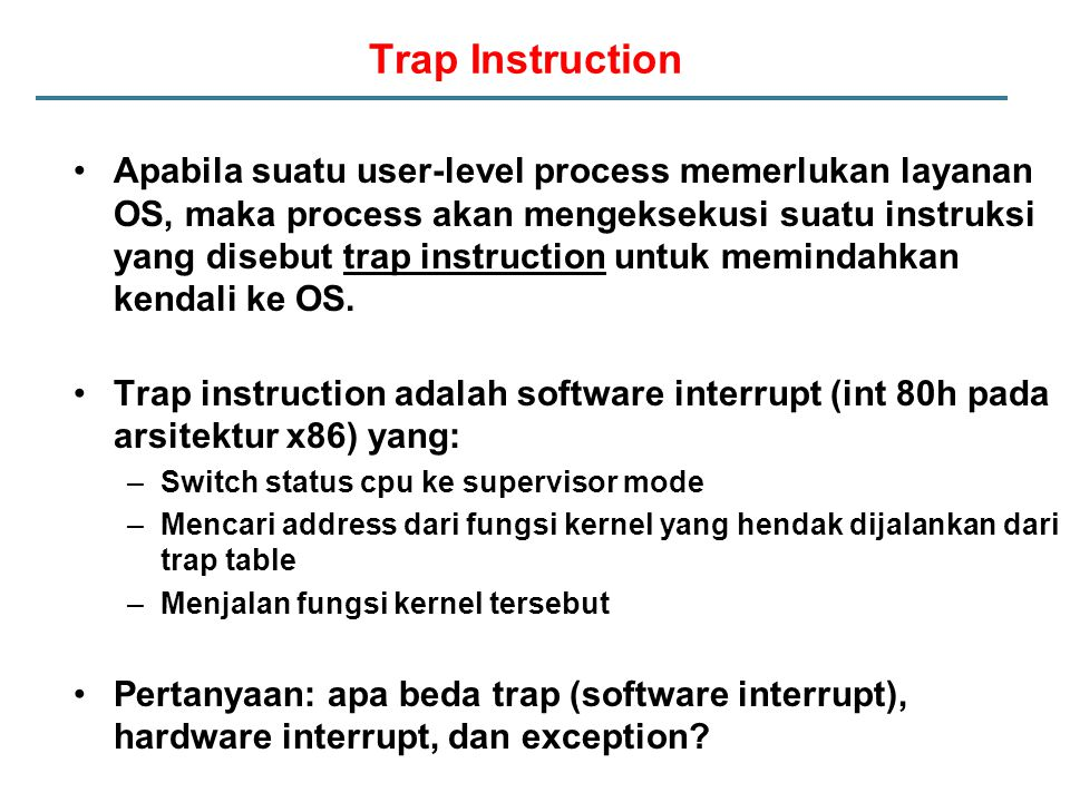 Trap Instruction Apabila suatu user-level process memerlukan layanan OS, maka process akan mengeksekusi suatu instruksi yang disebut trap instruction