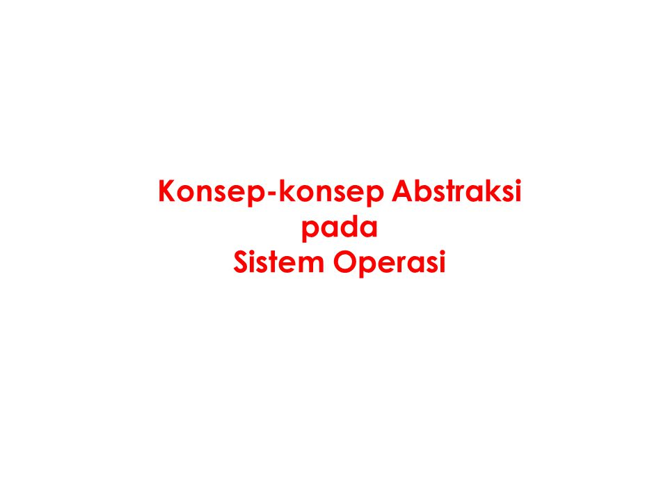 Konsep-konsep Abstraksi pada Sistem Operasi