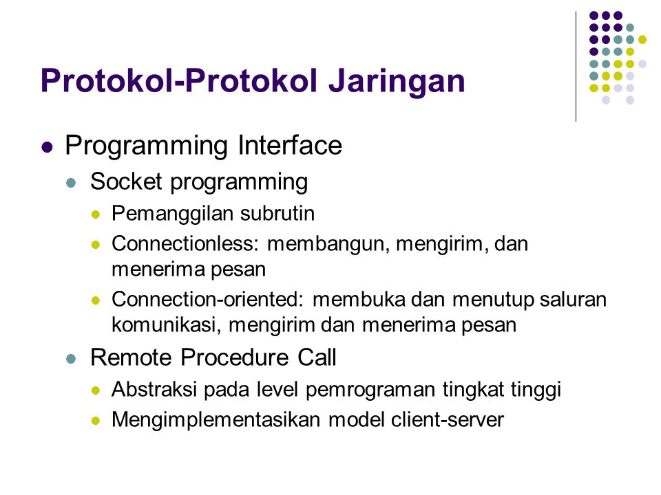 Protokol-Protokol Jaringan Programming Interface Socket programming Pemanggilan subrutin Connectionless: membangun, mengirim, dan menerima pesan Connection-oriented: membuka dan menutup saluran komunikasi, mengirim dan menerima pesan Remote Procedure Call Abstraksi pada level pemrograman tingkat tinggi Mengimplementasikan model client-server