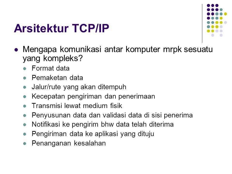 Arsitektur TCP/IP Lapisan-lapisan dengan tujuan tertentu Model OSI Lapisan-lapisan bawah menangani aspek fisis Lapisan network menangani routing paket data  IP Lapisan transport menyediakan koneksi data yang handal Connection-oriented: TCP Connectionless: UDP Lapisan session menangani inisiasi dan terminasi komunikasi antar aplikasi Lapisan presentasi melayani negosiasi format transmisi data antar pihak-pihak yang berkomunikasi Lapisan aplikasi berorientasi ke layanan tertentu Model TCP/IP lebih sederhana