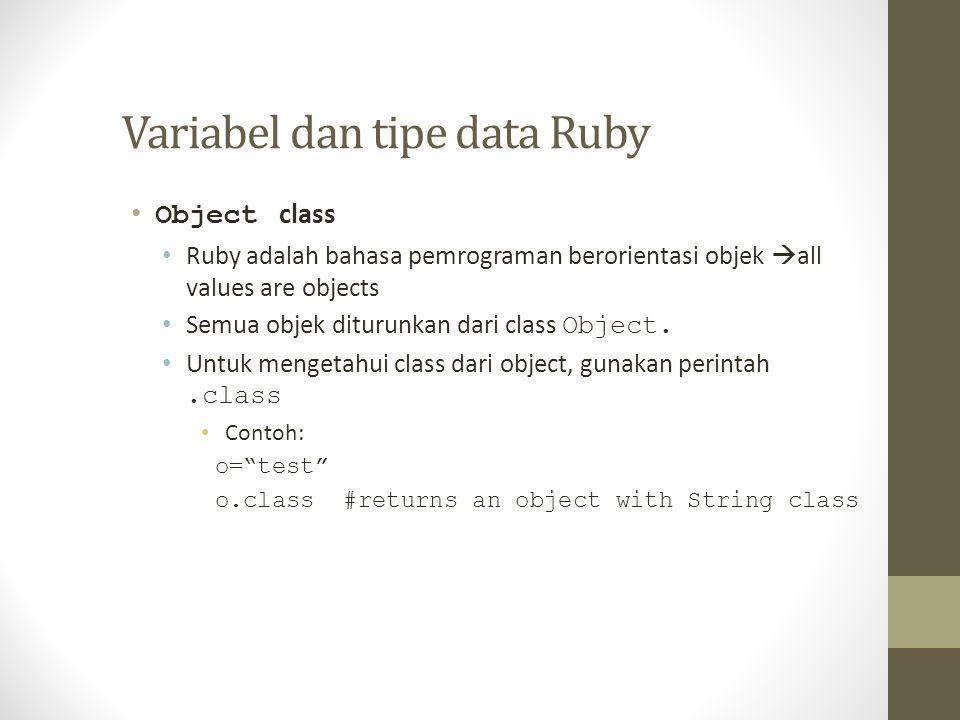 Variabel dan tipe data Ruby Object class Ruby adalah bahasa pemrograman berorientasi objek  all values are objects Semua objek diturunkan dari class