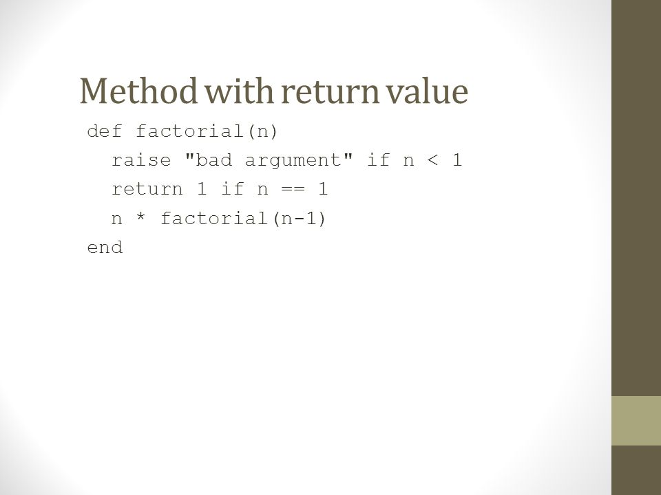 Method with return value def factorial(n) raise bad argument if n < 1 return 1 if n == 1 n * factorial(n-1) end