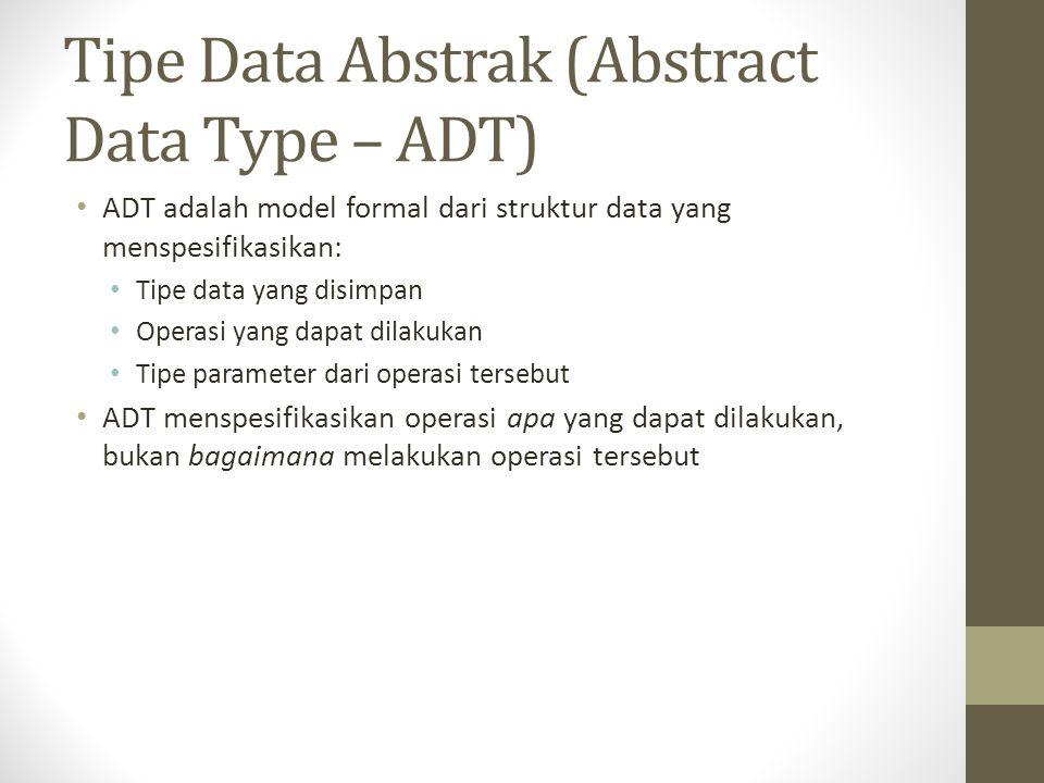 Tipe Data Abstrak (Abstract Data Type – ADT) ADT adalah model formal dari struktur data yang menspesifikasikan: Tipe data yang disimpan Operasi yang d