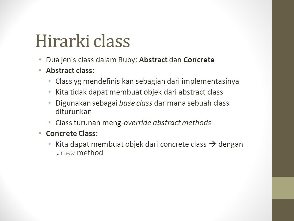 Hirarki class Dua jenis class dalam Ruby: Abstract dan Concrete Abstract class: Class yg mendefinisikan sebagian dari implementasinya Kita tidak dapat membuat objek dari abstract class Digunakan sebagai base class darimana sebuah class diturunkan Class turunan meng-override abstract methods Concrete Class: Kita dapat membuat objek dari concrete class  dengan.new method