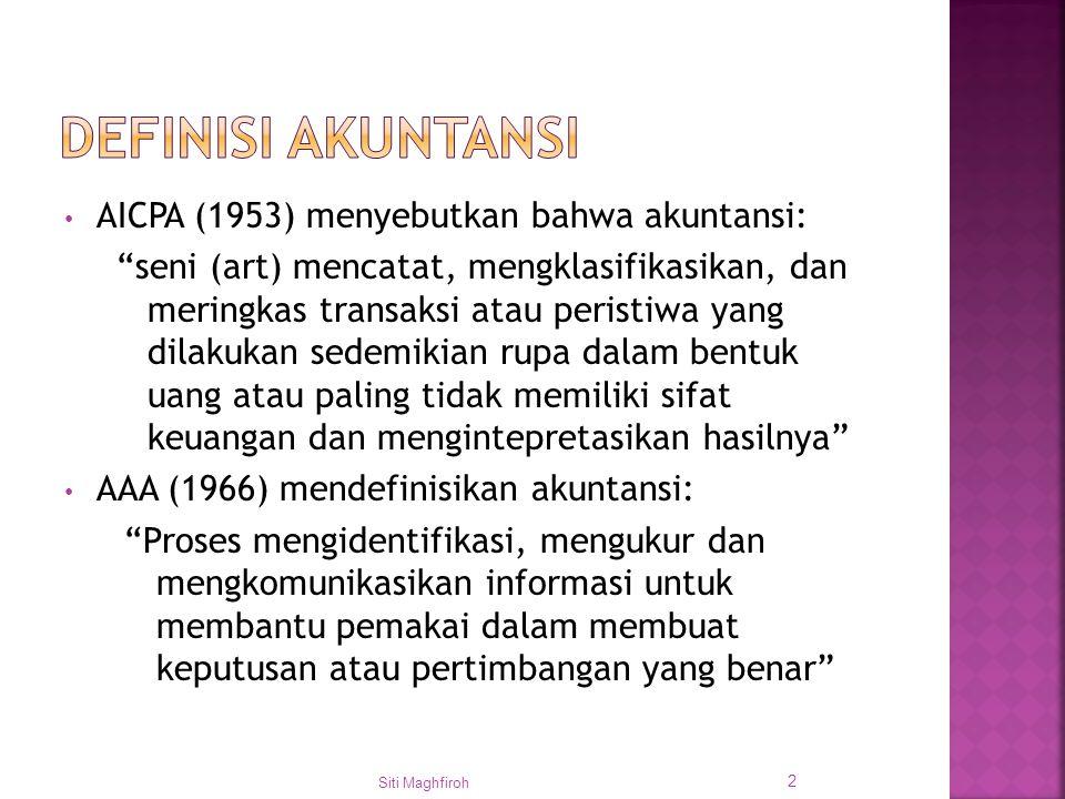 AICPA (1953) menyebutkan bahwa akuntansi: seni (art) mencatat, mengklasifikasikan, dan meringkas transaksi atau peristiwa yang dilakukan sedemikian rupa dalam bentuk uang atau paling tidak memiliki sifat keuangan dan mengintepretasikan hasilnya AAA (1966) mendefinisikan akuntansi: Proses mengidentifikasi, mengukur dan mengkomunikasikan informasi untuk membantu pemakai dalam membuat keputusan atau pertimbangan yang benar Siti Maghfiroh 2
