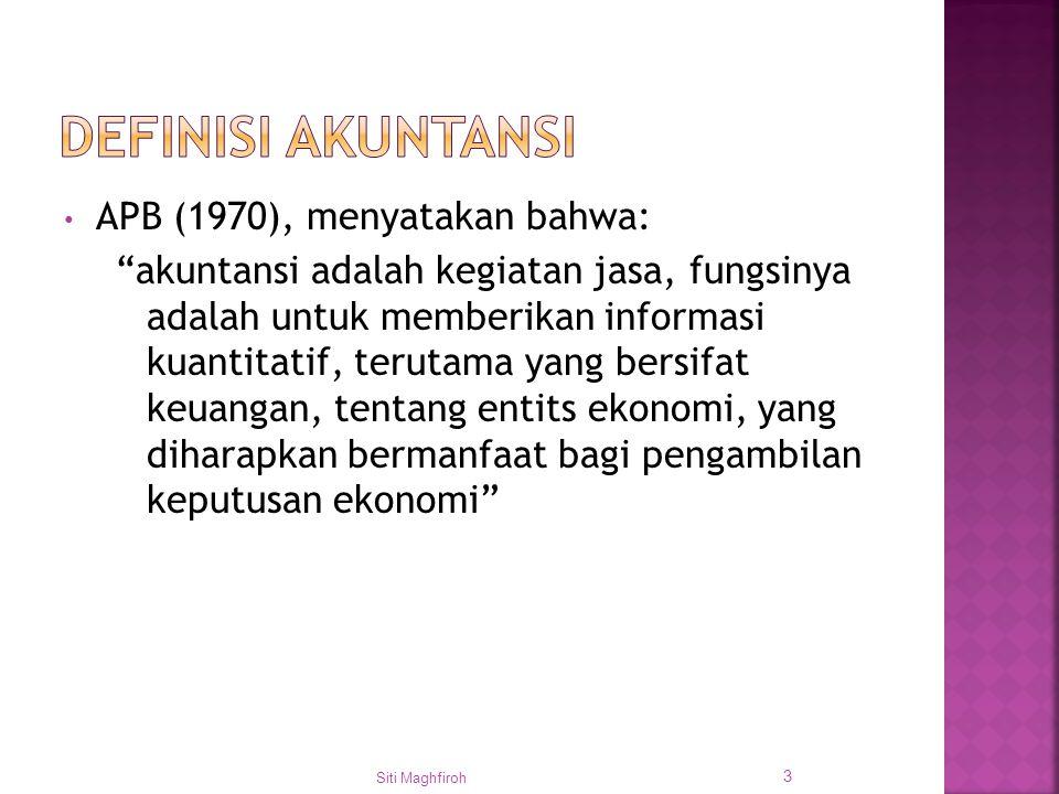 APB (1970), menyatakan bahwa: akuntansi adalah kegiatan jasa, fungsinya adalah untuk memberikan informasi kuantitatif, terutama yang bersifat keuangan, tentang entits ekonomi, yang diharapkan bermanfaat bagi pengambilan keputusan ekonomi Siti Maghfiroh 3