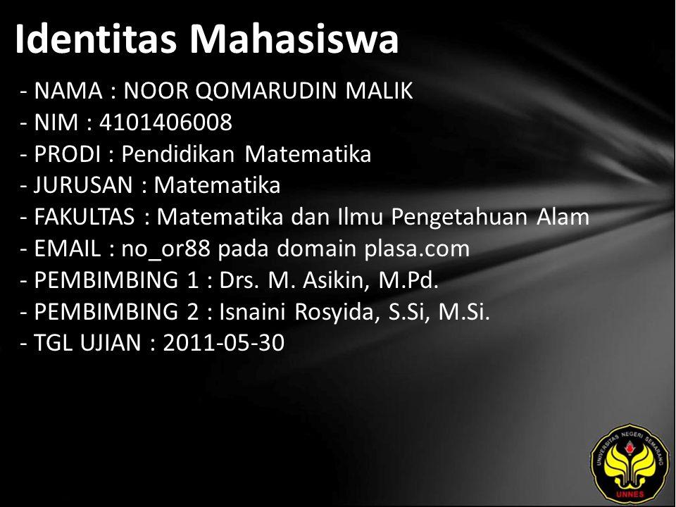 Identitas Mahasiswa - NAMA : NOOR QOMARUDIN MALIK - NIM : 4101406008 - PRODI : Pendidikan Matematika - JURUSAN : Matematika - FAKULTAS : Matematika dan Ilmu Pengetahuan Alam - EMAIL : no_or88 pada domain plasa.com - PEMBIMBING 1 : Drs.