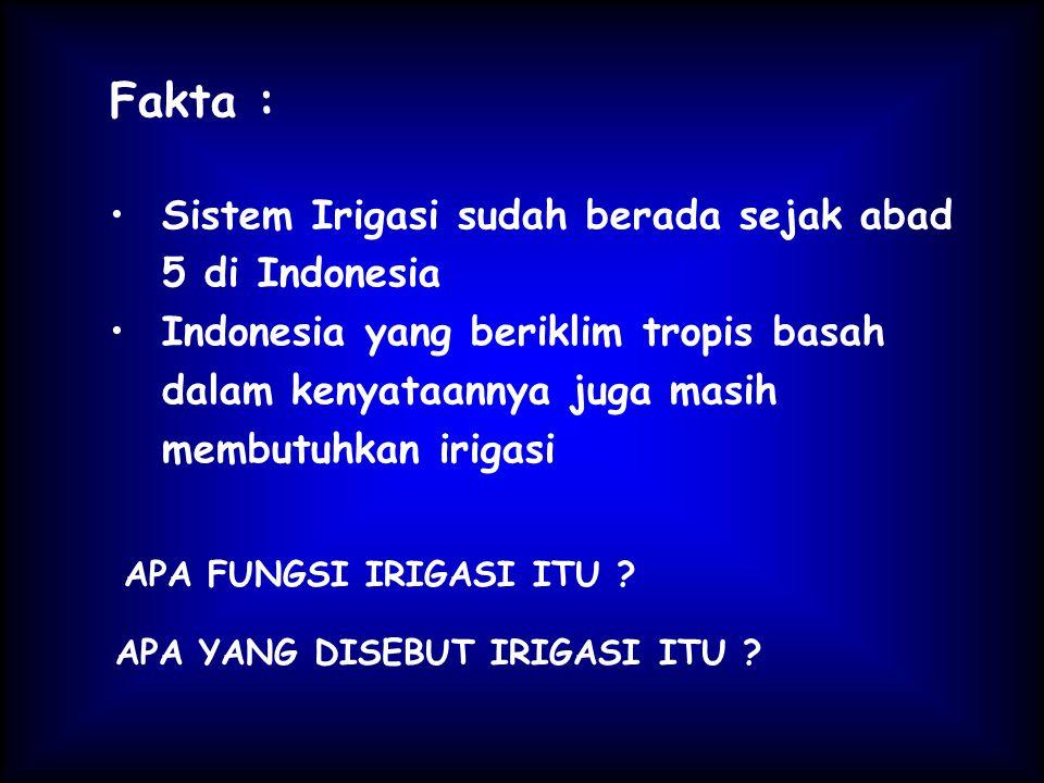 Fakta : Sistem Irigasi sudah berada sejak abad 5 di Indonesia Indonesia yang beriklim tropis basah dalam kenyataannya juga masih membutuhkan irigasi APA FUNGSI IRIGASI ITU .
