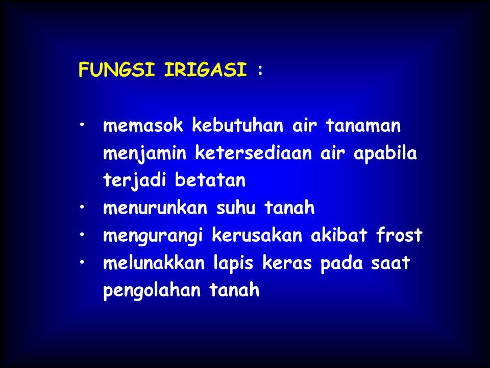 FUNGSI IRIGASI : memasok kebutuhan air tanaman menjamin ketersediaan air apabila terjadi betatan menurunkan suhu tanah mengurangi kerusakan akibat frost melunakkan lapis keras pada saat pengolahan tanah