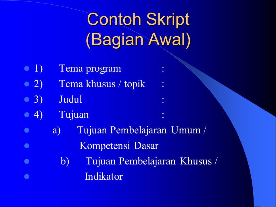 Contoh Skript (Bagian Awal) 1) Tema program: 2) Tema khusus / topik: 3) Judul: 4) Tujuan: a) Tujuan Pembelajaran Umum / Kompetensi Dasar b) Tujuan Pembelajaran Khusus / Indikator