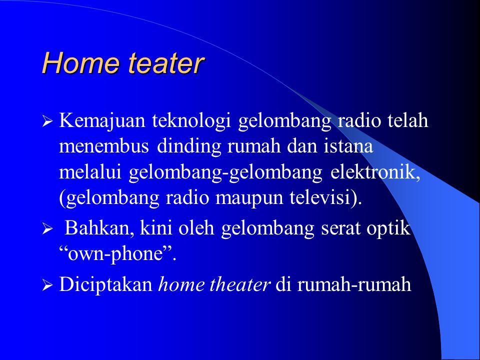 Home teater  Kemajuan teknologi gelombang radio telah menembus dinding rumah dan istana melalui gelombang-gelombang elektronik, (gelombang radio maupun televisi).