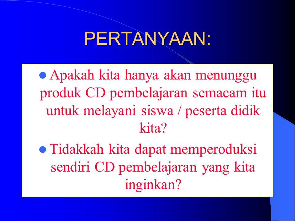 PERTANYAAN: Apakah kita hanya akan menunggu produk CD pembelajaran semacam itu untuk melayani siswa / peserta didik kita.