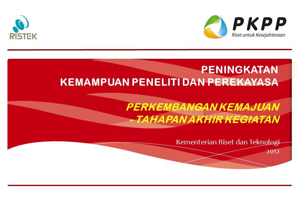 PENINGKATAN KEMAMPUAN PENELITI DAN PEREKAYASA PERKEMBANGAN KEMAJUAN - TAHAPAN AKHIR KEGIATAN Kementerian Riset dan Teknologi 2012