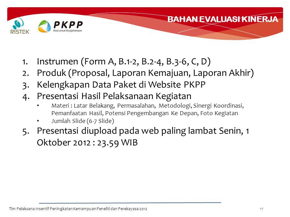 BAHAN EVALUASI KINERJA Tim Pelaksana Insentif Peningkatan Kemampuan Peneliti dan Perekayasa 2012 17 1.Instrumen (Form A, B.1-2, B.2-4, B.3-6, C, D) 2.Produk (Proposal, Laporan Kemajuan, Laporan Akhir) 3.Kelengkapan Data Paket di Website PKPP 4.Presentasi Hasil Pelaksanaan Kegiatan Materi : Latar Belakang, Permasalahan, Metodologi, Sinergi Koordinasi, Pemanfaatan Hasil, Potensi Pengembangan Ke Depan, Foto Kegiatan Jumlah Slide (6-7 Slide) 5.Presentasi diupload pada web paling lambat Senin, 1 Oktober 2012 : 23.59 WIB