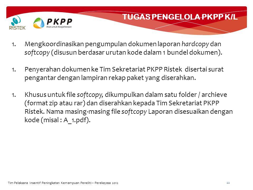 TUGAS PENGELOLA PKPP K/L Tim Pelaksana Insentif Peningkatan Kemampuan Peneliti – Perekayasa 2012 22 1.Mengkoordinasikan pengumpulan dokumen laporan hardcopy dan softcopy (disusun berdasar urutan kode dalam 1 bundel dokumen).