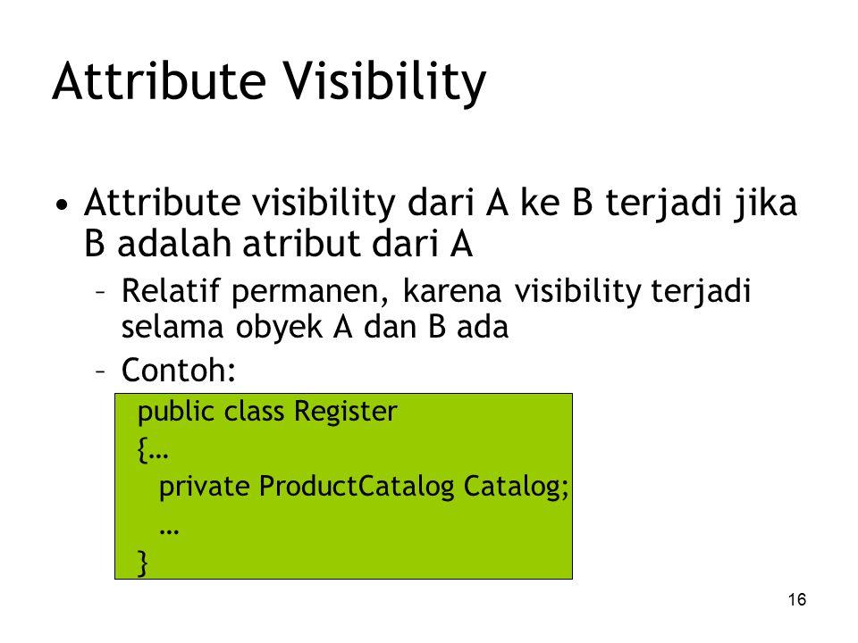 16 Attribute Visibility Attribute visibility dari A ke B terjadi jika B adalah atribut dari A –Relatif permanen, karena visibility terjadi selama obyek A dan B ada –Contoh: public class Register {… private ProductCatalog Catalog; … }