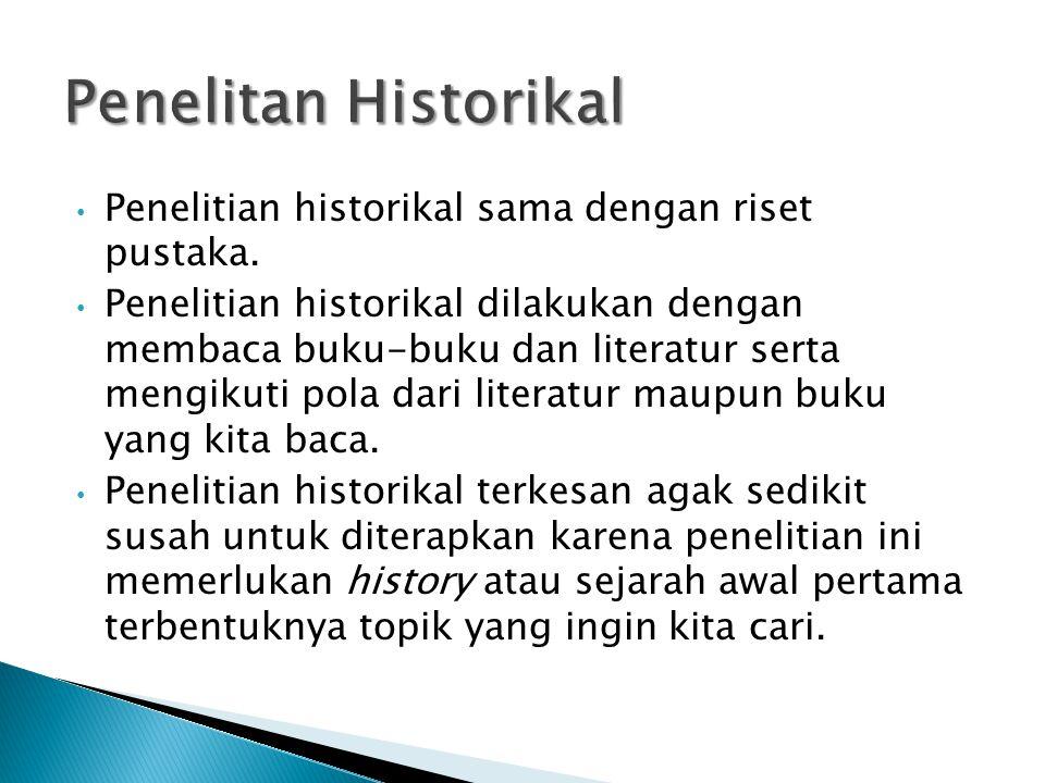 Penelitian historikal sama dengan riset pustaka. Penelitian historikal dilakukan dengan membaca buku-buku dan literatur serta mengikuti pola dari lite