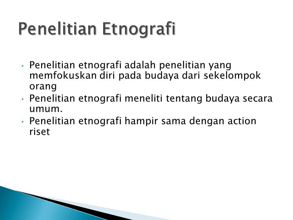 Penelitian etnografi adalah penelitian yang memfokuskan diri pada budaya dari sekelompok orang Penelitian etnografi meneliti tentang budaya secara umum.
