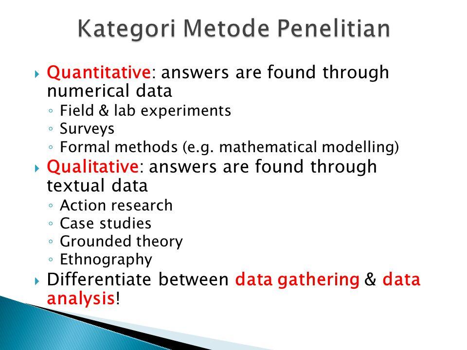  Quantitative: answers are found through numerical data ◦ Field & lab experiments ◦ Surveys ◦ Formal methods (e.g.