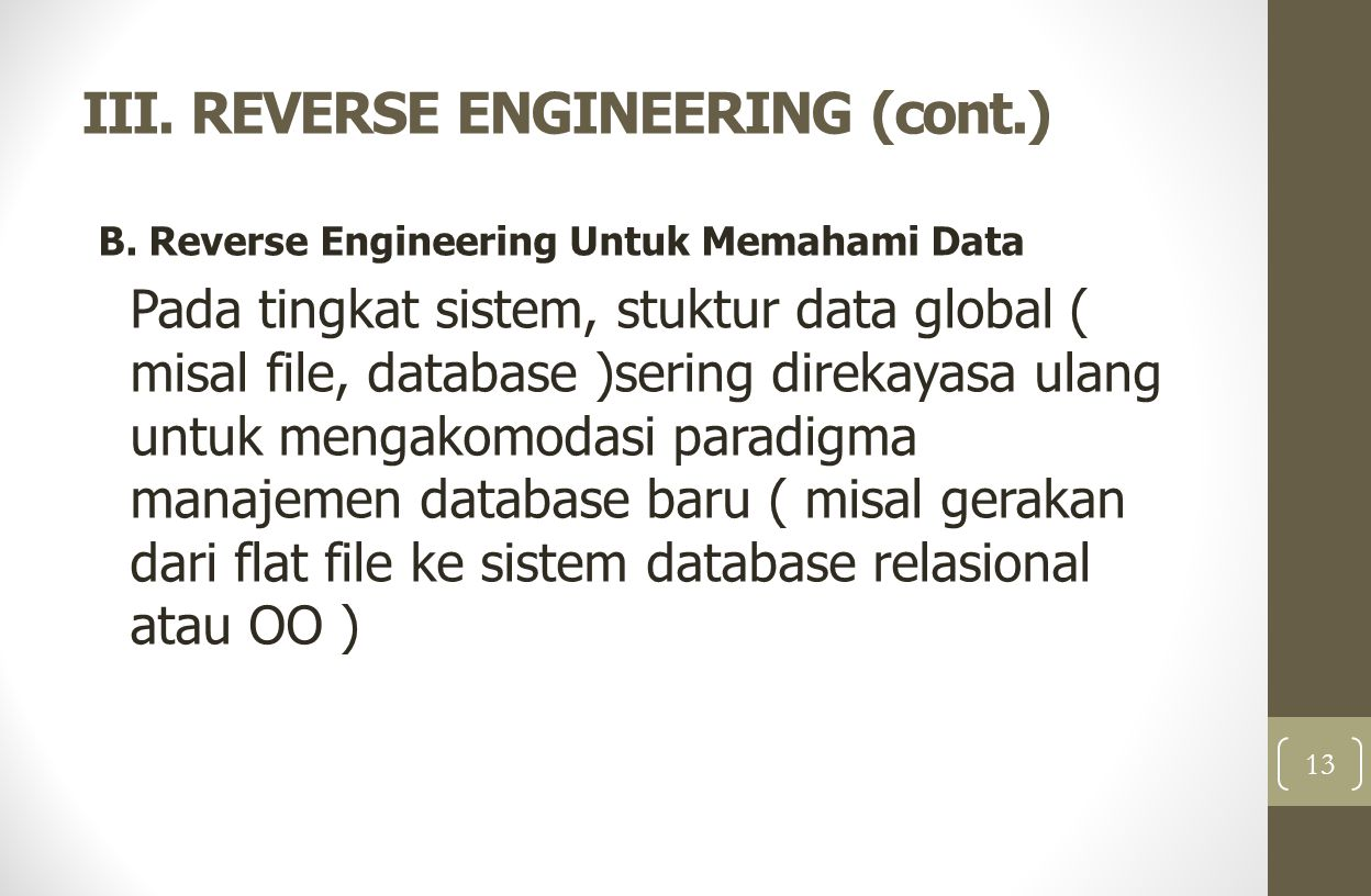 III. REVERSE ENGINEERING (cont.) B. Reverse Engineering Untuk Memahami Data Pada tingkat sistem, stuktur data global ( misal file, database )sering di