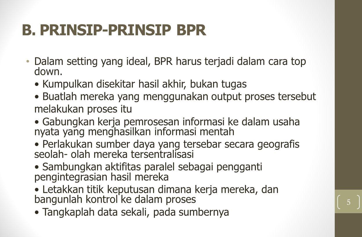 B. PRINSIP-PRINSIP BPR Dalam setting yang ideal, BPR harus terjadi dalam cara top down. Kumpulkan disekitar hasil akhir, bukan tugas Buatlah mereka ya