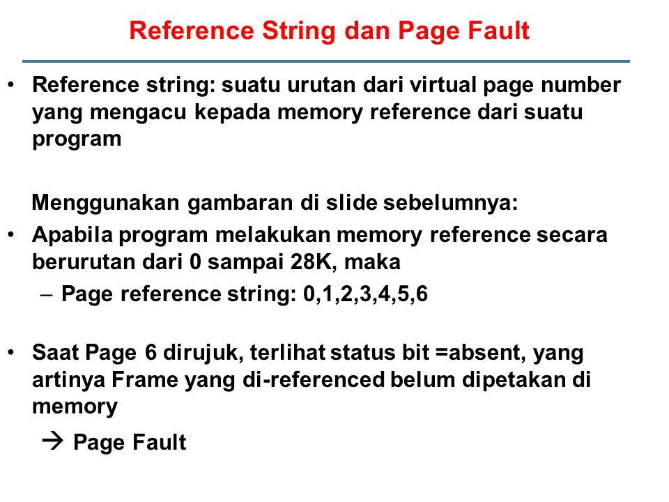 Reference String dan Page Fault Reference string: suatu urutan dari virtual page number yang mengacu kepada memory reference dari suatu program Menggunakan gambaran di slide sebelumnya: Apabila program melakukan memory reference secara berurutan dari 0 sampai 28K, maka –Page reference string: 0,1,2,3,4,5,6 Saat Page 6 dirujuk, terlihat status bit =absent, yang artinya Frame yang di-referenced belum dipetakan di memory  Page Fault