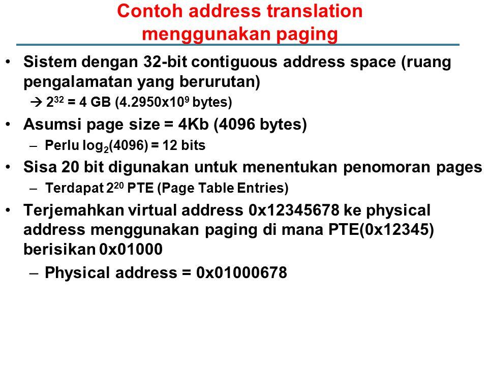 Contoh address translation menggunakan paging Sistem dengan 32-bit contiguous address space (ruang pengalamatan yang berurutan)  2 32 = 4 GB (4.2950x10 9 bytes) Asumsi page size = 4Kb (4096 bytes) –Perlu log 2 (4096) = 12 bits Sisa 20 bit digunakan untuk menentukan penomoran pages –Terdapat 2 20 PTE (Page Table Entries) Terjemahkan virtual address 0x12345678 ke physical address menggunakan paging di mana PTE(0x12345) berisikan 0x01000 –Physical address = 0x01000678
