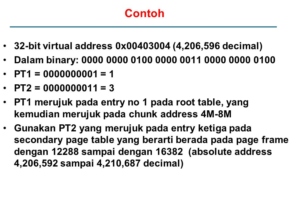 Contoh 32-bit virtual address 0x00403004 (4,206,596 decimal) Dalam binary: 0000 0000 0100 0000 0011 0000 0000 0100 PT1 = 0000000001 = 1 PT2 = 00000000