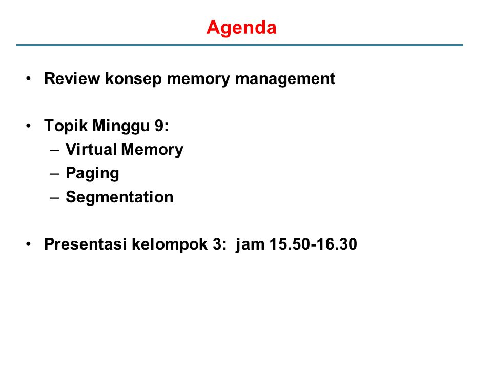 Agenda Review konsep memory management Topik Minggu 9: –Virtual Memory –Paging –Segmentation Presentasi kelompok 3: jam 15.50-16.30