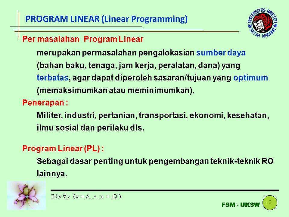 10 FSM - UKSW PROGRAM LINEAR (Linear Programming) Per masalahan Program Linear merupakan permasalahan pengalokasian sumber daya (bahan baku, tenaga, j