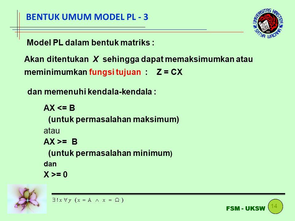 14 FSM - UKSW Model PL dalam bentuk matriks : Akan ditentukan X sehingga dapat memaksimumkan atau meminimumkan fungsi tujuan : Z = CX dan memenuhi kendala-kendala : AX <= B (untuk permasalahan maksimum) atau AX >= B (untuk permasalahan minimum ) dan X >= 0 BENTUK UMUM MODEL PL - 3