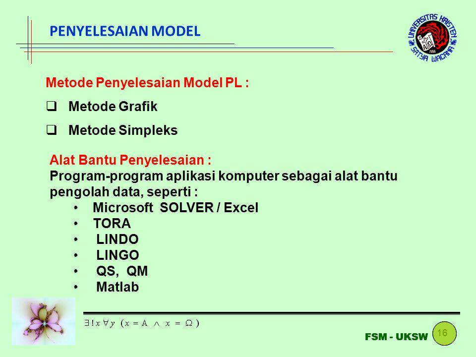 16 FSM - UKSW PENYELESAIAN MODEL Metode Penyelesaian Model PL :  Metode Grafik  Metode Simpleks Alat Bantu Penyelesaian : Program-program aplikasi komputer sebagai alat bantu pengolah data, seperti : Microsoft SOLVER / Excel TORA LINDO LINGO QS, QM Matlab