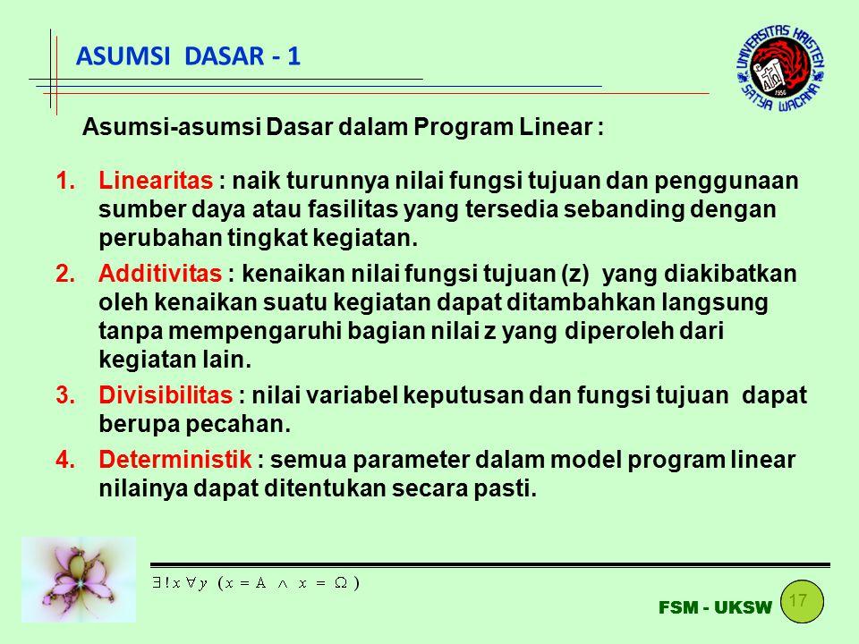 17 FSM - UKSW ASUMSI DASAR - 1 Asumsi-asumsi Dasar dalam Program Linear : 1.Linearitas : naik turunnya nilai fungsi tujuan dan penggunaan sumber daya