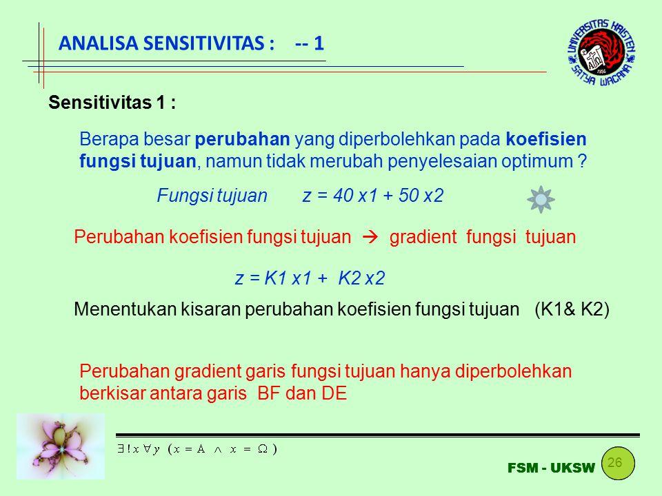 26 FSM - UKSW ANALISA SENSITIVITAS : -- 1 Sensitivitas 1 : Berapa besar perubahan yang diperbolehkan pada koefisien fungsi tujuan, namun tidak merubah