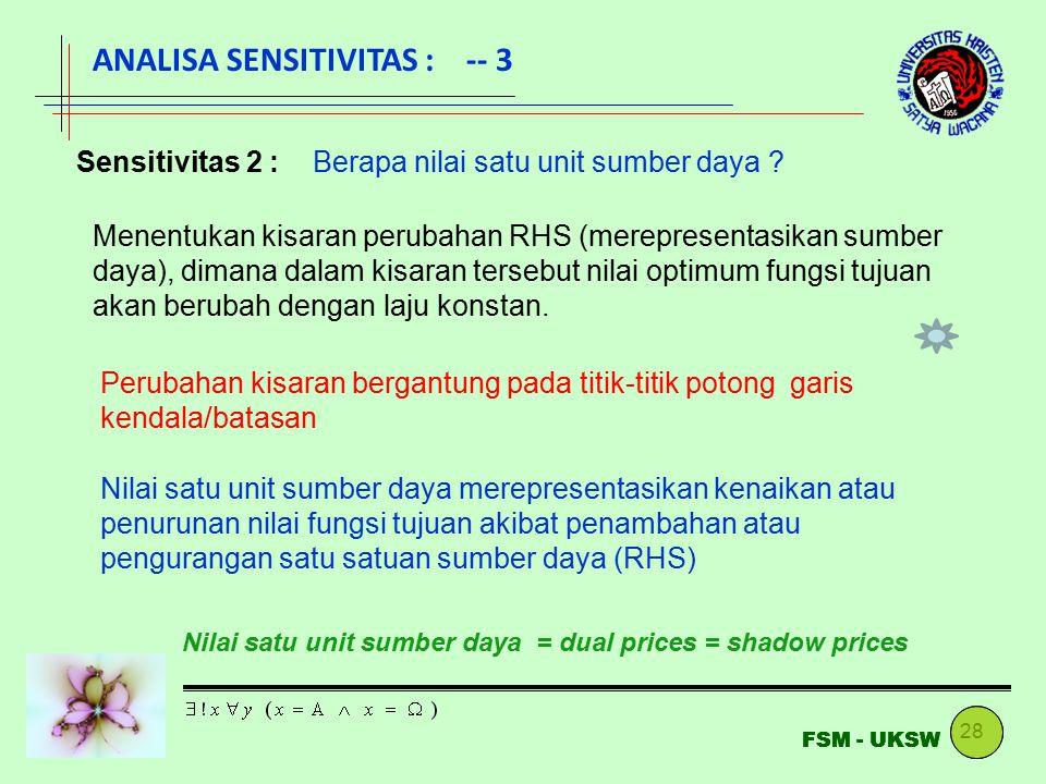 28 FSM - UKSW ANALISA SENSITIVITAS : -- 3 Sensitivitas 2 :Berapa nilai satu unit sumber daya ? Menentukan kisaran perubahan RHS (merepresentasikan sum