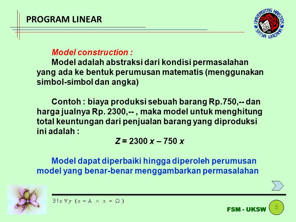 5 FSM - UKSW PROGRAM LINEAR Model construction : Model adalah abstraksi dari kondisi permasalahan yang ada ke bentuk perumusan matematis (menggunakan