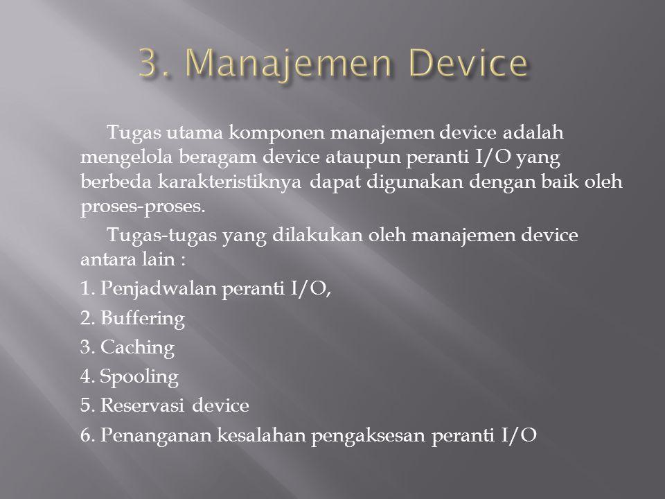 Tugas utama komponen manajemen device adalah mengelola beragam device ataupun peranti I/O yang berbeda karakteristiknya dapat digunakan dengan baik oleh proses-proses.