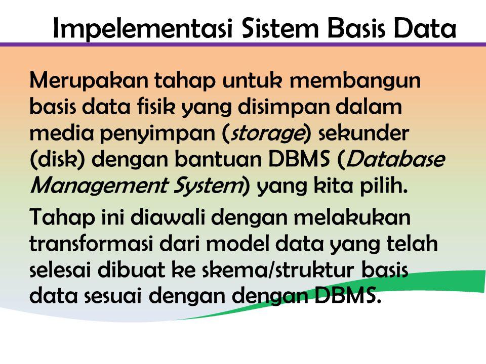 Impelementasi Sistem Basis Data Merupakan tahap untuk membangun basis data fisik yang disimpan dalam media penyimpan (storage) sekunder (disk) dengan bantuan DBMS (Database Management System) yang kita pilih.