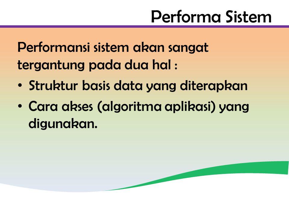 Performa Sistem Performansi sistem akan sangat tergantung pada dua hal : Struktur basis data yang diterapkan Cara akses (algoritma aplikasi) yang digunakan.