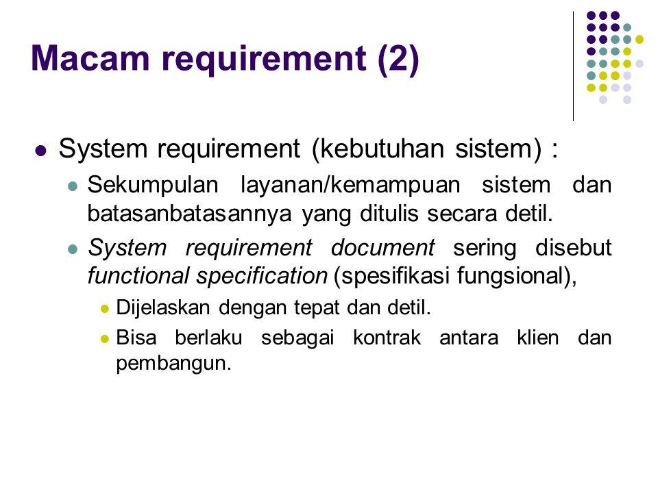 Macam requirement (2) System requirement (kebutuhan sistem) : Sekumpulan layanan/kemampuan sistem dan batasanbatasannya yang ditulis secara detil. Sy