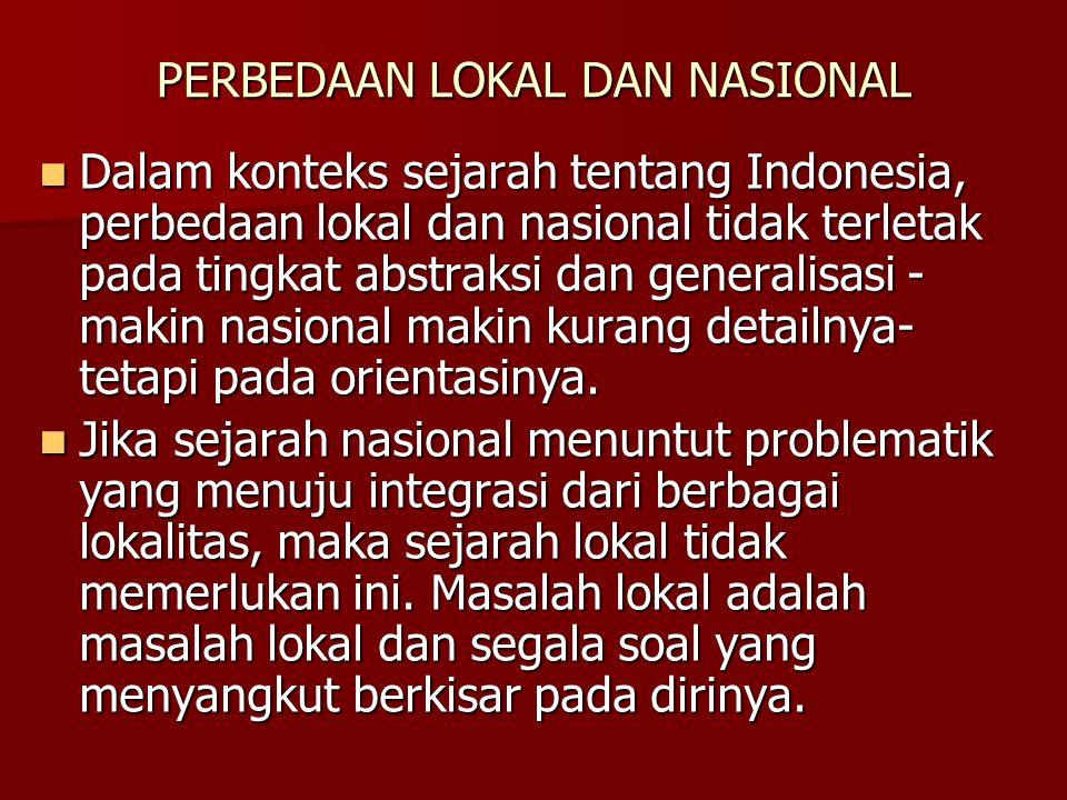 PERBEDAAN LOKAL DAN NASIONAL Dalam konteks sejarah tentang Indonesia, perbedaan lokal dan nasional tidak terletak pada tingkat abstraksi dan generalis