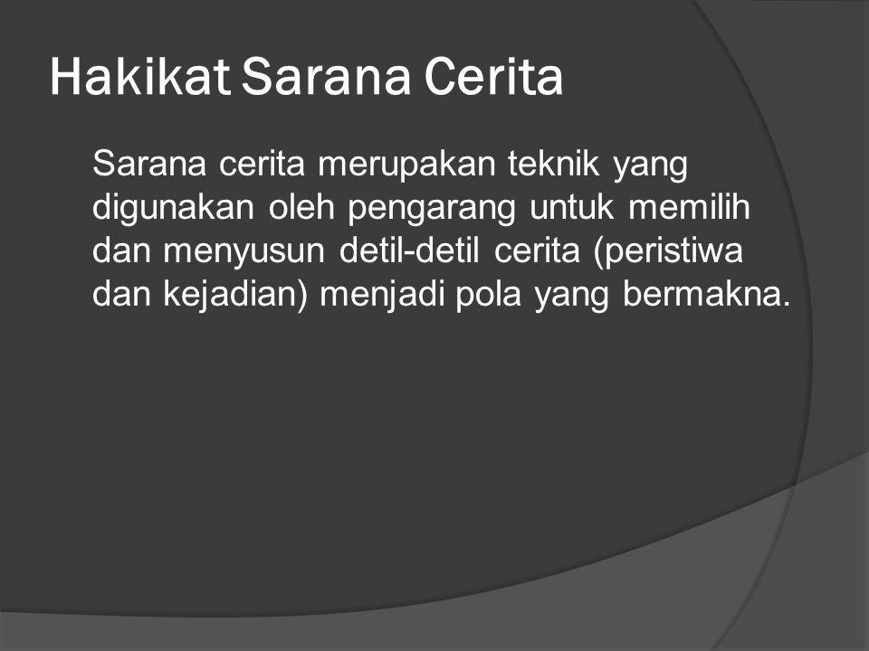 Hakikat Sarana Cerita Sarana cerita merupakan teknik yang digunakan oleh pengarang untuk memilih dan menyusun detil-detil cerita (peristiwa dan kejadi