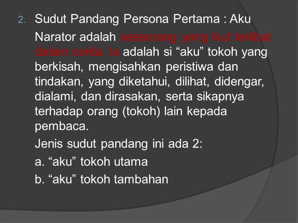 "2. Sudut Pandang Persona Pertama : Aku Narator adalah seseorang yang ikut terlibat dalam cerita. Ia adalah si ""aku"" tokoh yang berkisah, mengisahkan p"